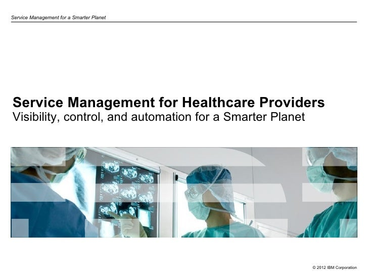 Service Management for a Smarter PlanetService Management for Healthcare ProvidersVisibility, control, and automation for ...