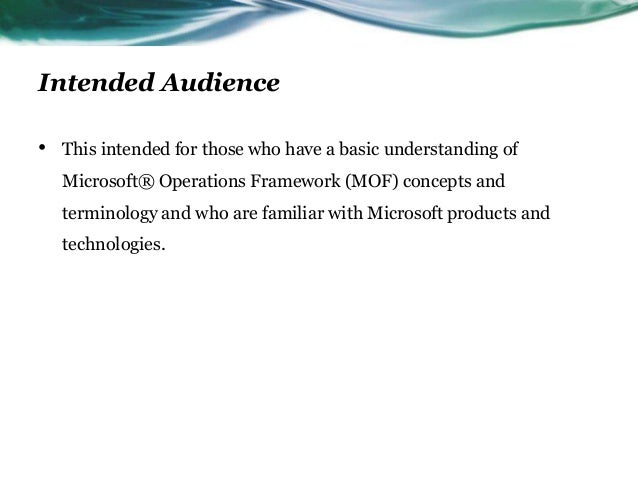 Intended Audience•   This intended for those who have a basic understanding of    Microsoft® Operations Framework (MOF) co...