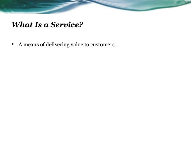 What Is a Service?•   A means of delivering value to customers .