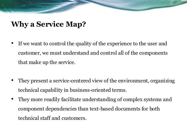 Why a Service Map?•   If we want to control the quality of the experience to the user and    customer, we must understand ...
