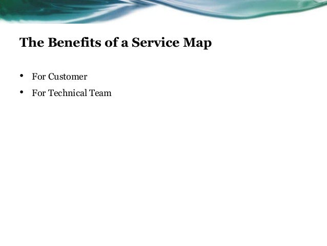 The Benefits of a Service Map•   For Customer•   For Technical Team