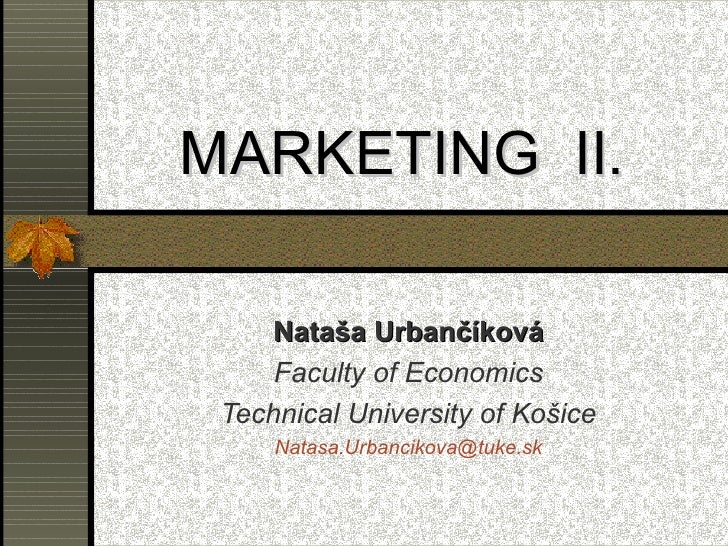 MARKETING  II.   Nataša Urbančíková Faculty of Economics Technical University of Košice Natasa . Urbancikova @ tuke . sk