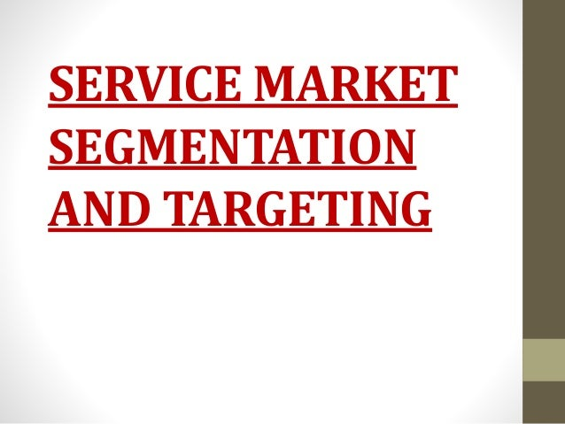 SERVICE MARKET SEGMENTATION AND TARGETING