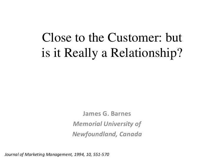 Close to the Customer: but<br />is it Really a Relationship?<br />James G. Barnes<br />MemorialUniversity of<br />Newfound...
