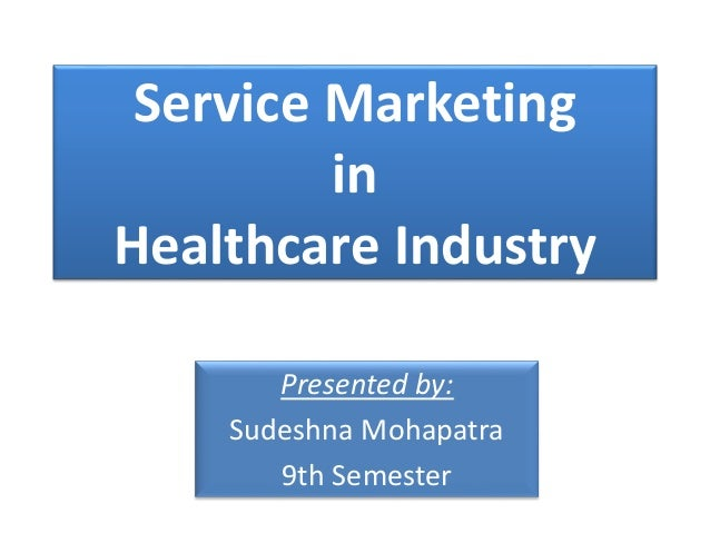 Service Marketing in Healthcare Industry Presented by: Sudeshna Mohapatra 9th Semester