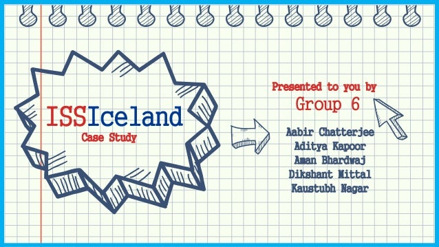 ISSIceland Case Study Group 6 Aabir Chatterjee Aditya Kapoor Aman Bhardwaj Dikshant Mittal Kaustubh Nagar Presented to you...