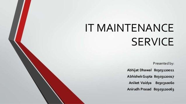 IT MAINTENANCE SERVICE Presented by: Abhijat Dhawal 80303120011 Abhishek Gupta 80303120017 Aniket Vaidya  8030310060  Anir...