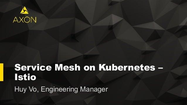 Service Mesh on Kubernetes – Istio Huy Vo, Engineering Manager