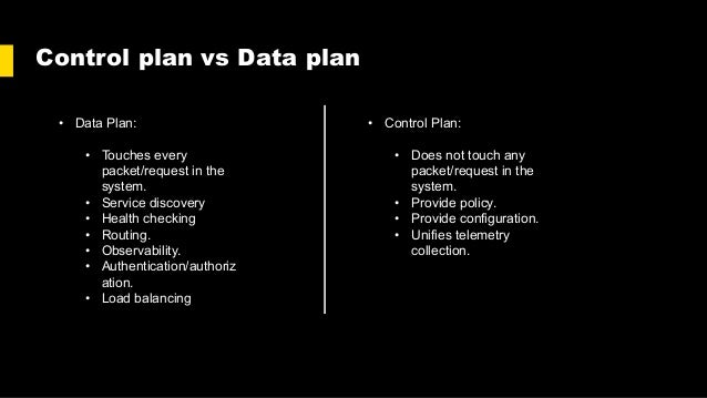Control plan vs Data plan • Data Plan: • Touches every packet/request in the system. • Service discovery • Health checking...