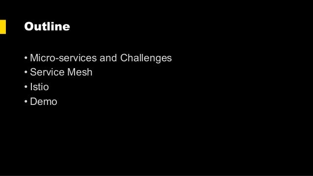 Outline • Micro-services and Challenges • Service Mesh • Istio • Demo