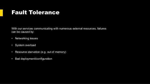Fault Tolerance With our services communicating with numerous external resources, failures can be caused by: • Networking ...