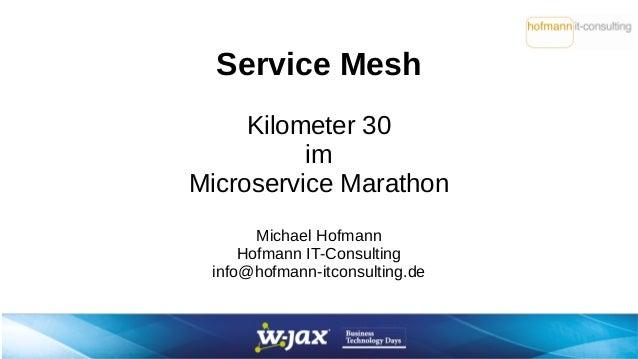 Service Mesh Kilometer 30 im Microservice Marathon Michael Hofmann Hofmann IT-Consulting info@hofmann-itconsulting.de