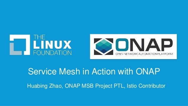 Service Mesh in Action with ONAP Huabing Zhao, ONAP MSB Project PTL, Istio Contributor