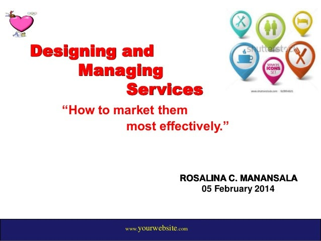 "Designing and Managing Services ""How to market them most effectively.""  ROSALINA C. MANANSALA 05 February 2014  www.yourwe..."