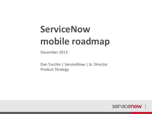 ServiceNow mobile roadmap December 2013 Dan Turchin | ServiceNow | Sr. Director Product Strategy