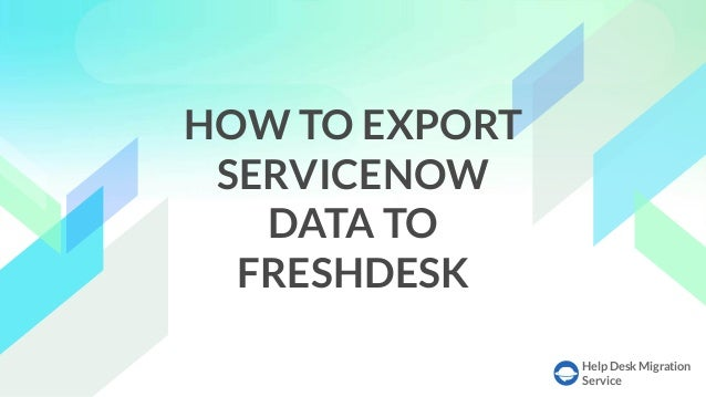 Help Desk Migration Service HOW TO EXPORT SERVICENOW DATA TO FRESHDESK