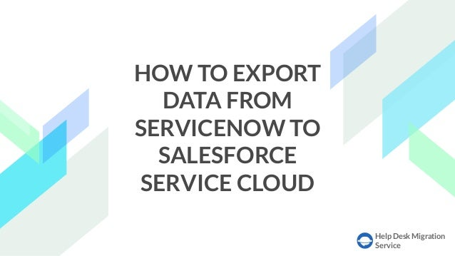 Help Desk Migration Service HOW TO EXPORT DATA FROM SERVICENOW TO SALESFORCE SERVICE CLOUD