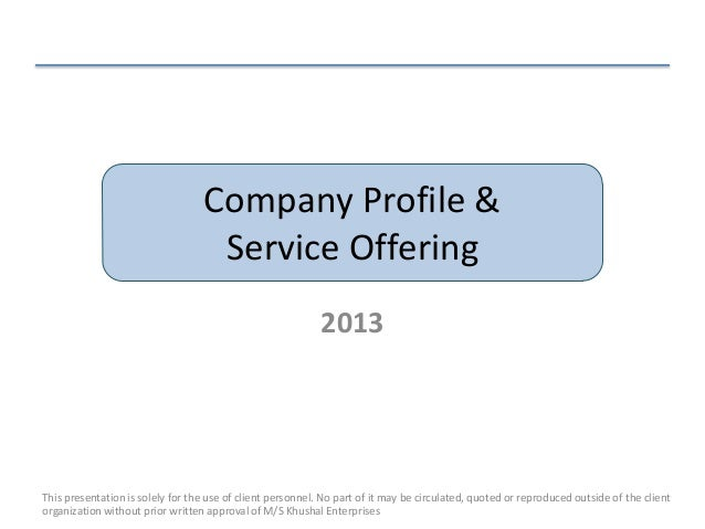 Company Profile &Service Offering2013This presentation is solely for the use of client personnel. No part of it may be cir...