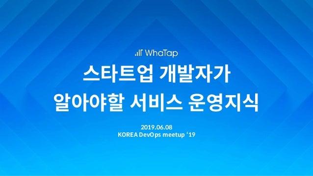 스타트업 개발자가 알아야할 서비스 운영지식 2019.06.08 KOREA DevOps meetup '19