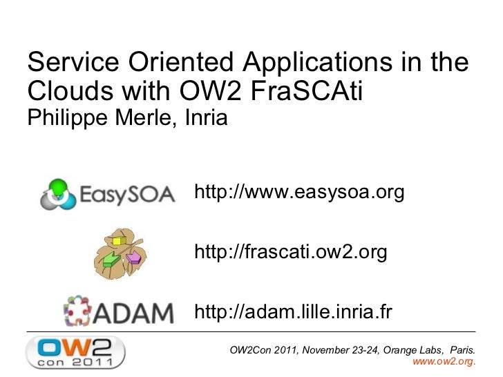 Service Oriented Applications in the Clouds with OW2 FraSCAti Philippe Merle, Inria <ul><li>http://www.easysoa.org </li></...