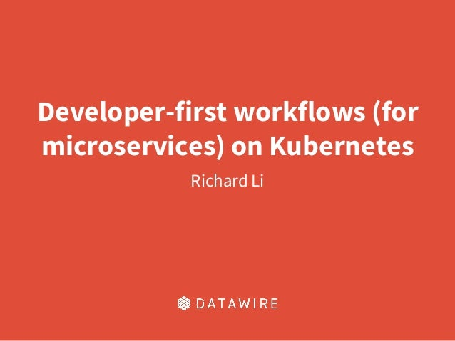 Developer-first workflows (for microservices) on Kubernetes Richard Li