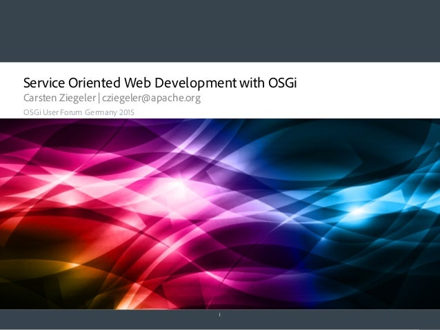 Service Oriented Web Development with OSGi Carsten Ziegeler | cziegeler@apache.org 1 OSGi User Forum Germany 2015