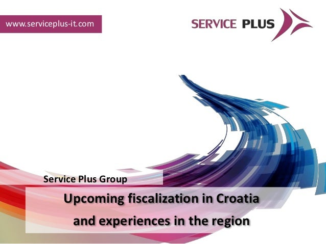 www.serviceplus-it.com         Service Plus Group              Upcoming fiscalization in Croatia                and experi...