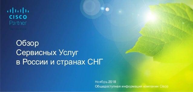 Обзор Сервисных Услуг в России и странах СНГ Ноябрь 2018 Общедоступная информация компании Cisco