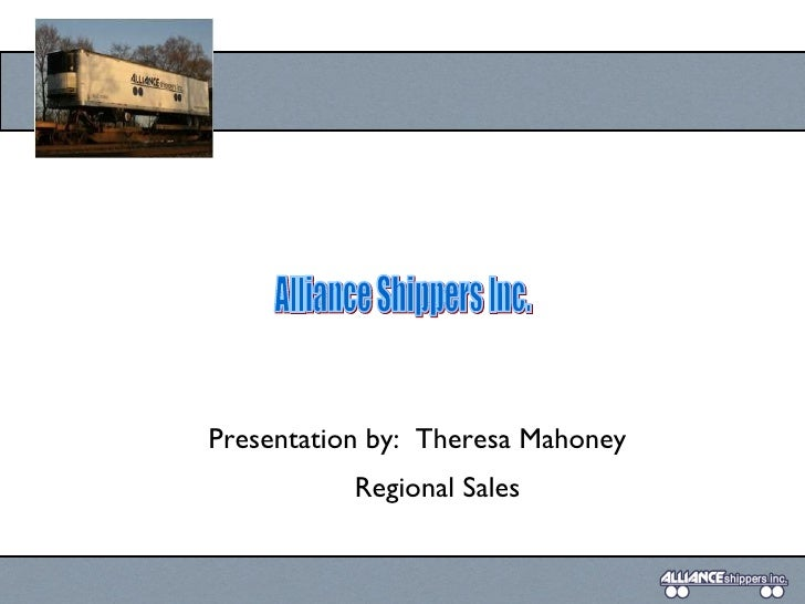 Presentation by:  Theresa Mahoney Regional Sales Alliance Shippers Inc.