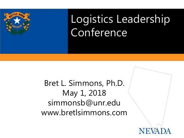 Bret L. Simmons, Ph.D. May 1, 2018 simmonsb@unr.edu www.bretlsimmons.com Logistics Leadership Conference