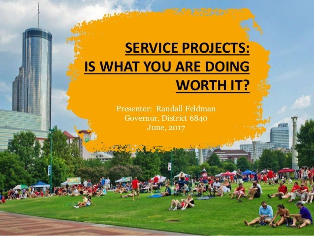 SERVICE PROJECTS: IS WHAT YOU ARE DOING WORTH IT? Presenter: Randall Feldman Governor, District 6840 June, 2017