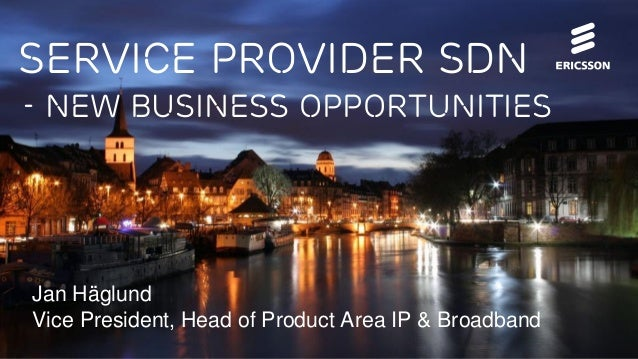 Service provider sdn - New business opportunities  Jan Häglund Vice President, Head of Product Area IP & Broadband