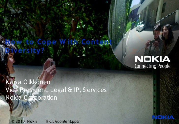 H o w to Co p e W ith Co ntent D iv ers ity?    Kaisa O lkkonen Vice P resident, Legal & IP, S ervices Nokia C orporation ...