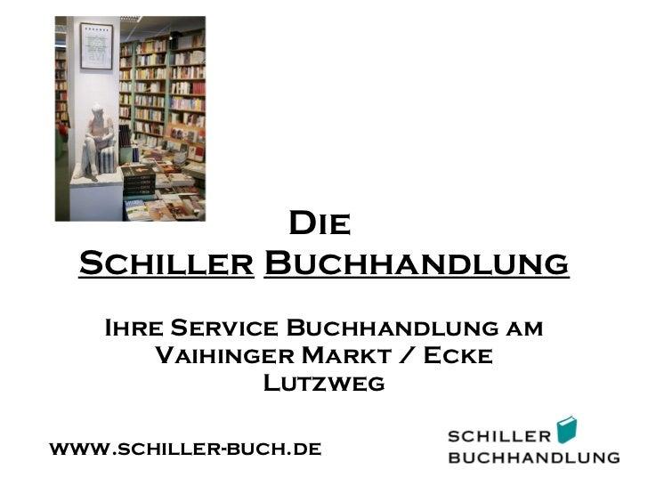 Die  Schiller   Buchhandlung Ihre Service Buchhandlung am Vaihinger Markt / Ecke Lutzweg www.schiller-buch.de