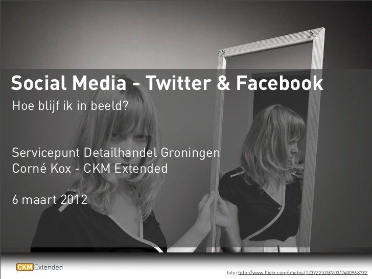 Social Media - Twitter & FacebookHoe blijf ik in beeld?Servicepunt Detailhandel GroningenCorné Kox - CKM Extended6 maart 2...