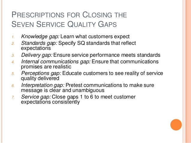 PRESCRIPTIONS FOR CLOSING THE SEVEN SERVICE QUALITY GAPS 1. Knowledge gap: Learn what customers expect 2. Standards gap: S...