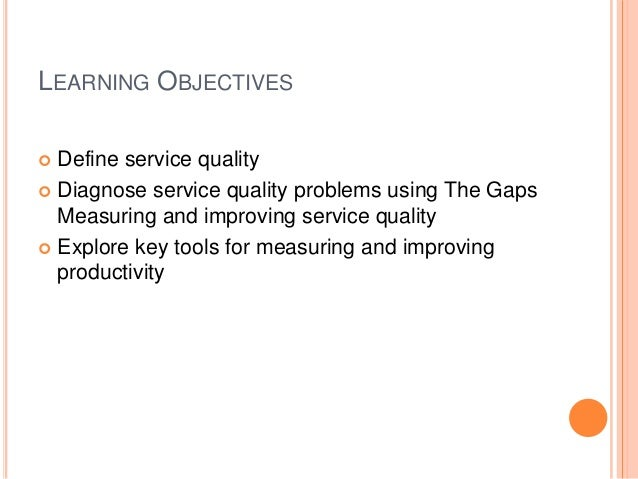 LEARNING OBJECTIVES  Define service quality  Diagnose service quality problems using The Gaps Measuring and improving se...
