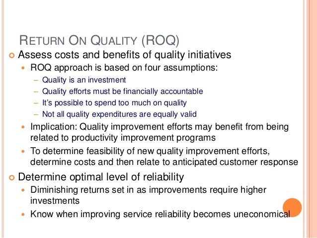 RETURN ON QUALITY (ROQ)  Assess costs and benefits of quality initiatives  ROQ approach is based on four assumptions: – ...