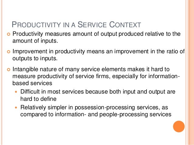 PRODUCTIVITY IN A SERVICE CONTEXT  Productivity measures amount of output produced relative to the amount of inputs.  Im...