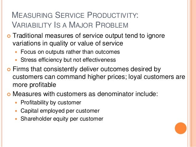 MEASURING SERVICE PRODUCTIVITY: VARIABILITY IS A MAJOR PROBLEM  Traditional measures of service output tend to ignore var...