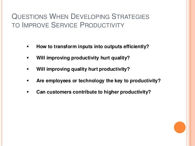 QUESTIONS WHEN DEVELOPING STRATEGIES TO IMPROVE SERVICE PRODUCTIVITY  How to transform inputs into outputs efficiently? ...