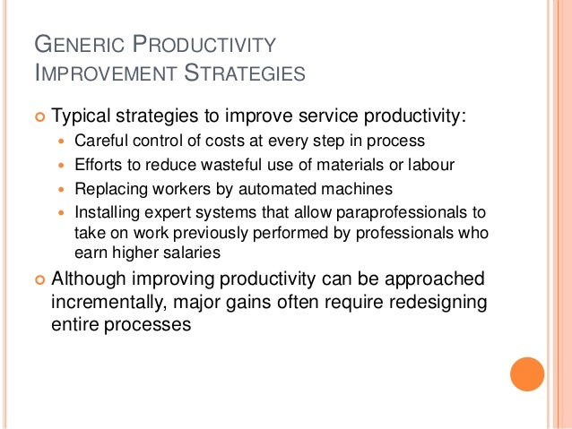 GENERIC PRODUCTIVITY IMPROVEMENT STRATEGIES  Typical strategies to improve service productivity:  Careful control of cos...