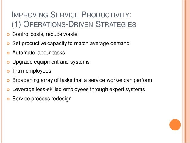 IMPROVING SERVICE PRODUCTIVITY: (1) OPERATIONS-DRIVEN STRATEGIES  Control costs, reduce waste  Set productive capacity t...