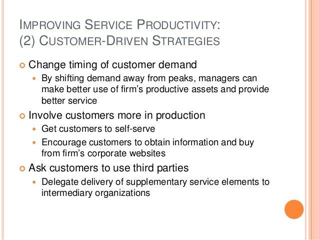 IMPROVING SERVICE PRODUCTIVITY: (2) CUSTOMER-DRIVEN STRATEGIES  Change timing of customer demand  By shifting demand awa...