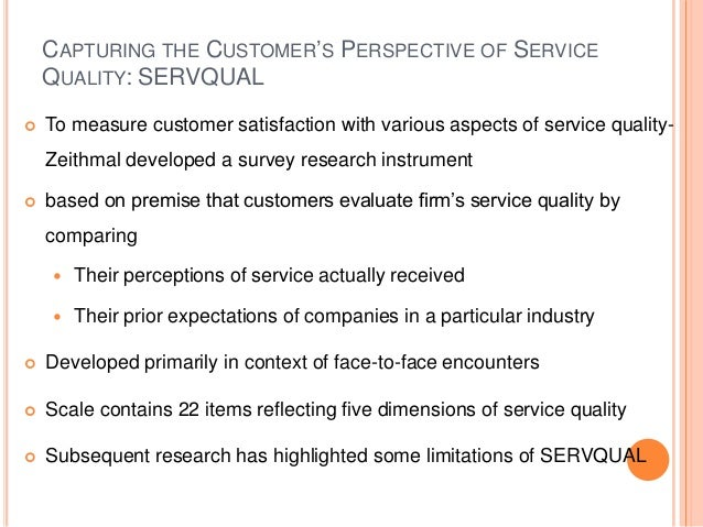 CAPTURING THE CUSTOMER'S PERSPECTIVE OF SERVICE QUALITY: SERVQUAL  To measure customer satisfaction with various aspects ...