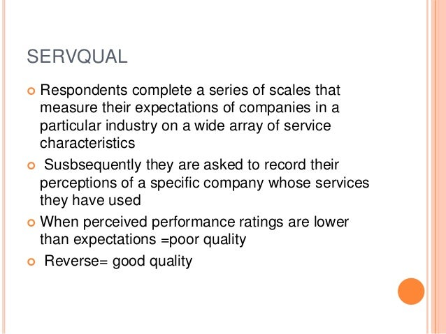 SERVQUAL  Respondents complete a series of scales that measure their expectations of companies in a particular industry o...