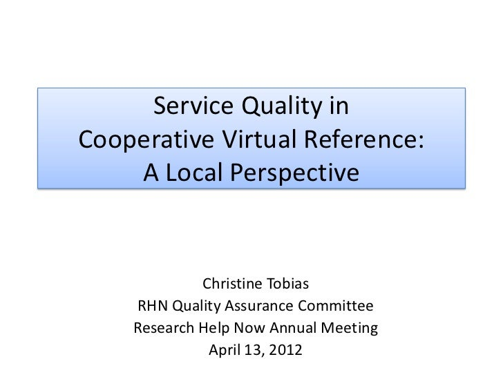 Service Quality inCooperative Virtual Reference:    A Local Perspective             Christine Tobias    RHN Quality Assura...