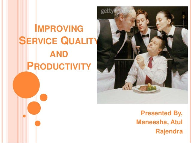 IMPROVING SERVICE QUALITY AND PRODUCTIVITY Presented By, Maneesha, Atul Rajendra