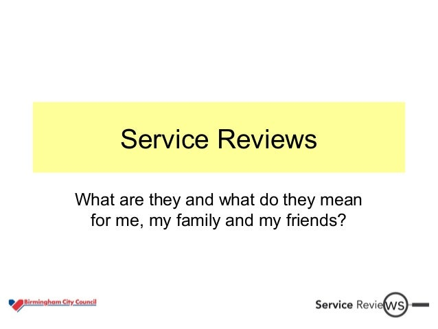 Service Reviews What are they and what do they mean for me, my family and my friends?