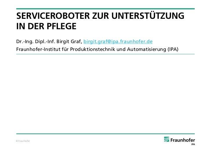 SERVICEROBOTER ZUR UNTERSTÜTZUNGIN DER PFLEGEDr.-Ing. Dipl.-Inf. Birgit Graf, birgit.graf@ipa.fraunhofer.deFraunhofer-Inst...